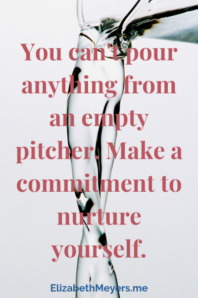 You can't pour anything from an empty pitcher. Make a commitment to nurture yourself.