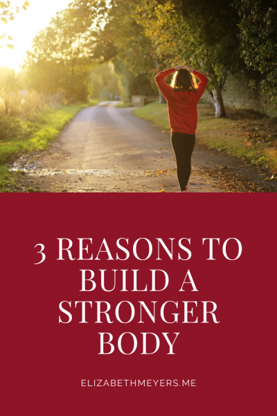 3 Reasons to Build a Stronger Body: for yourself, for others, for God