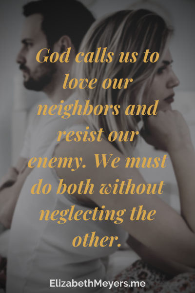 God calls us to love our neighbors and resist our enemy. We must do both without neglecting the other.