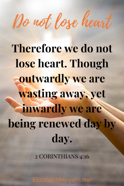 Therefore we do not lose heart. Though outwardly we are wasting away, yet inwardly we are being renewed day by day. 2 Corinthians 4:36