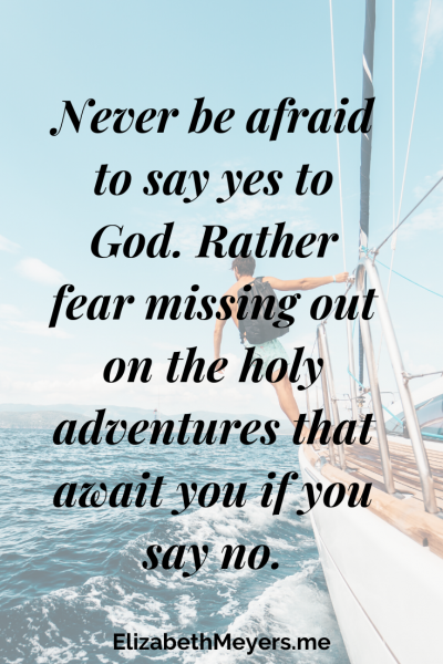 Never be afraid to say yes to God. Rather fear missing out on the holy adventures that await you if you say no. ~Elizabeth Meyers