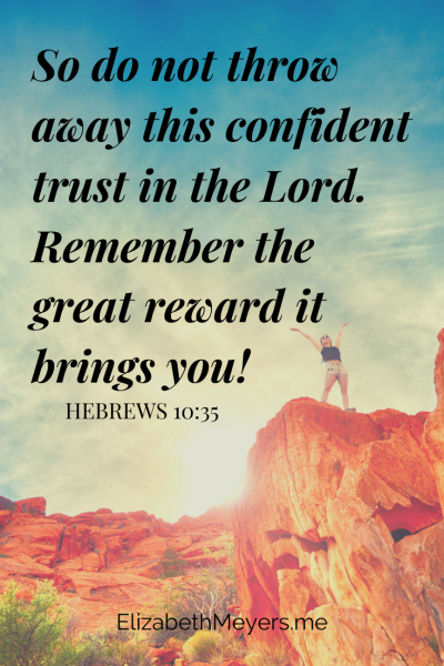 So do not throw away this confident trust in the Lord. Remember the great reward it brings you! -Hebrews 10:35 (The power of perseverance!)