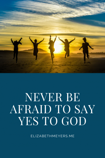 Never Be Afraid to Say Yes to God