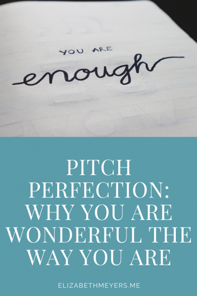 Pitch Perfection: Why you are wonderful the way you are. You are enough.