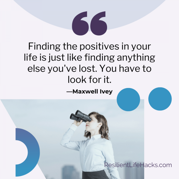 Finding the positives in your life is just like finding anything else you've lost. You have to look for it. --Maxwell Ivey